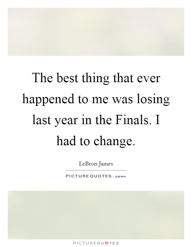 The best thing that ever happened to me was losing last year in the Finals. I had to change Picture Quote #1