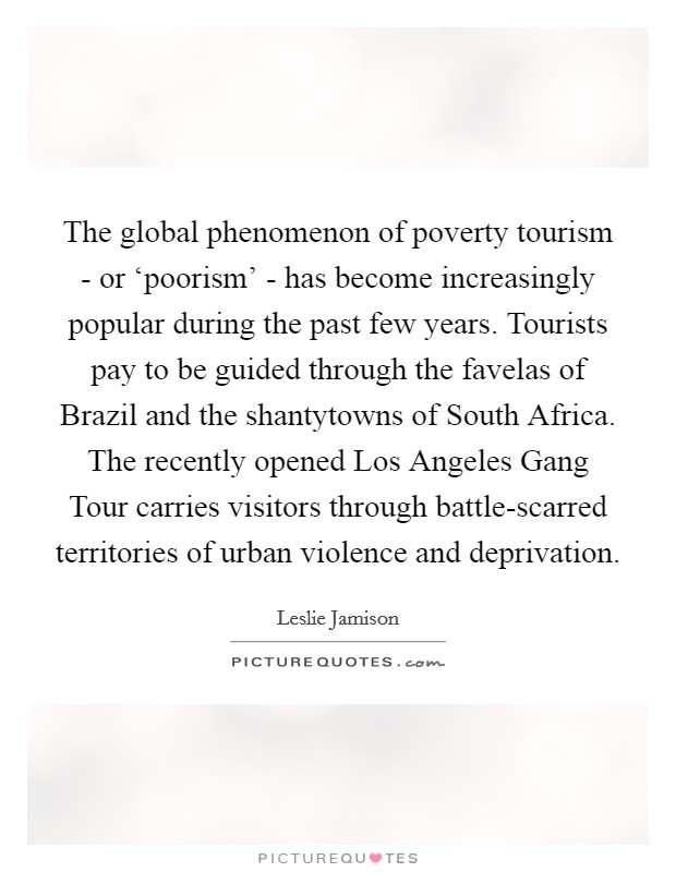 The global phenomenon of poverty tourism - or 'poorism' - has become increasingly popular during the past few years. Tourists pay to be guided through the favelas of Brazil and the shantytowns of South Africa. The recently opened Los Angeles Gang Tour carries visitors through battle-scarred territories of urban violence and deprivation Picture Quote #1