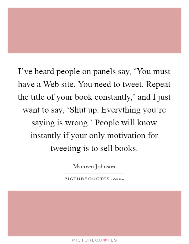 I've heard people on panels say, 'You must have a Web site. You need to tweet. Repeat the title of your book constantly,' and I just want to say, 'Shut up. Everything you're saying is wrong.' People will know instantly if your only motivation for tweeting is to sell books Picture Quote #1