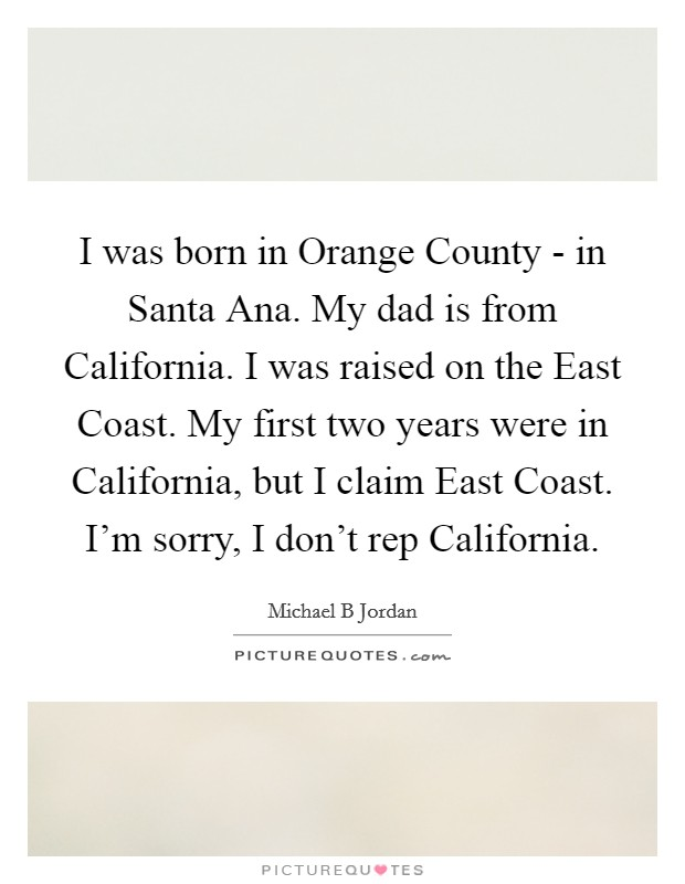 I was born in Orange County - in Santa Ana. My dad is from California. I was raised on the East Coast. My first two years were in California, but I claim East Coast. I'm sorry, I don't rep California Picture Quote #1
