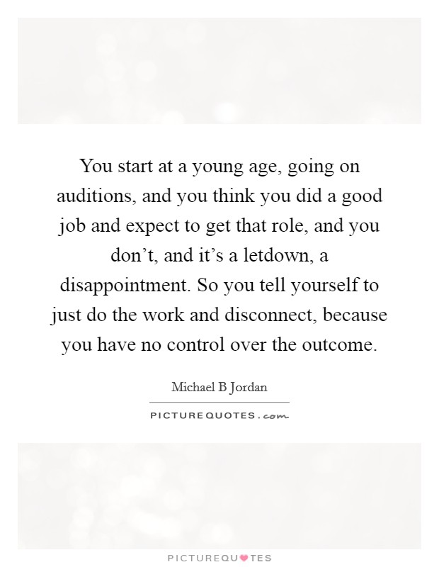 You start at a young age, going on auditions, and you think you did a good job and expect to get that role, and you don't, and it's a letdown, a disappointment. So you tell yourself to just do the work and disconnect, because you have no control over the outcome Picture Quote #1