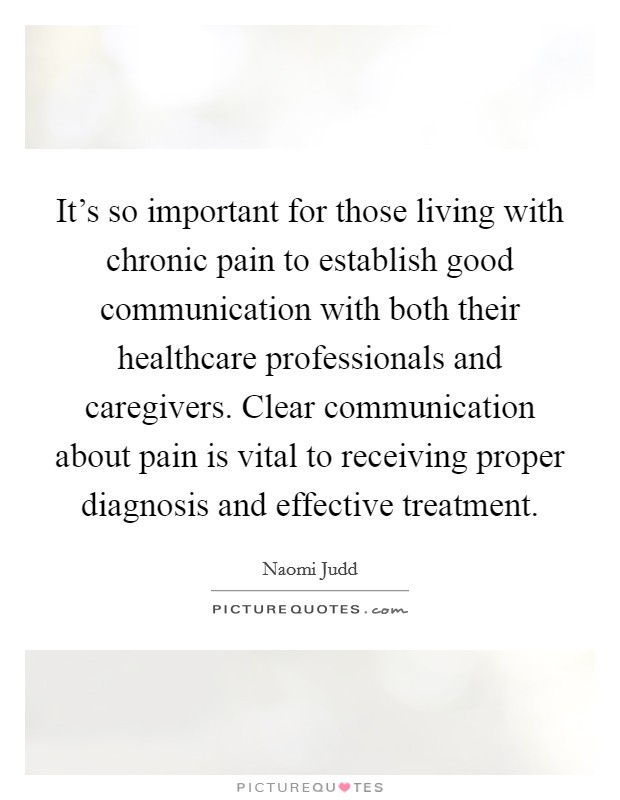 It's so important for those living with chronic pain to establish good communication with both their healthcare professionals and caregivers. Clear communication about pain is vital to receiving proper diagnosis and effective treatment Picture Quote #1