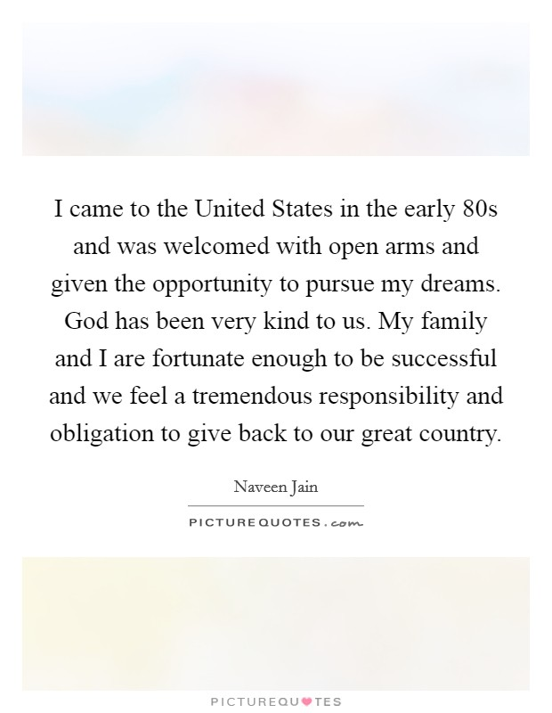 I came to the United States in the early  80s and was welcomed with open arms and given the opportunity to pursue my dreams. God has been very kind to us. My family and I are fortunate enough to be successful and we feel a tremendous responsibility and obligation to give back to our great country Picture Quote #1