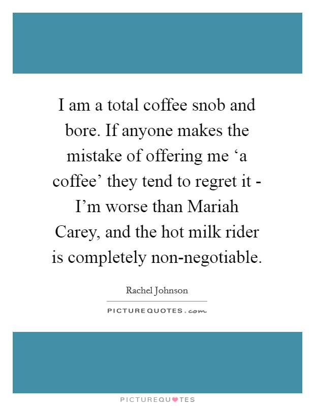 I am a total coffee snob and bore. If anyone makes the mistake of offering me 'a coffee' they tend to regret it - I'm worse than Mariah Carey, and the hot milk rider is completely non-negotiable Picture Quote #1