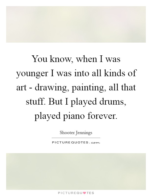 You know, when I was younger I was into all kinds of art - drawing, painting, all that stuff. But I played drums, played piano forever Picture Quote #1
