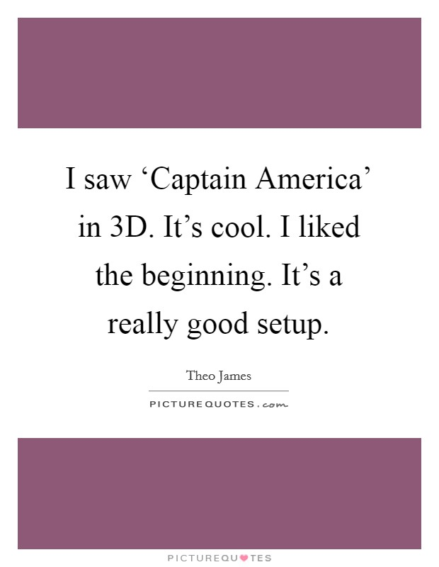 I saw 'Captain America' in 3D. It's cool. I liked the beginning. It's a really good setup Picture Quote #1