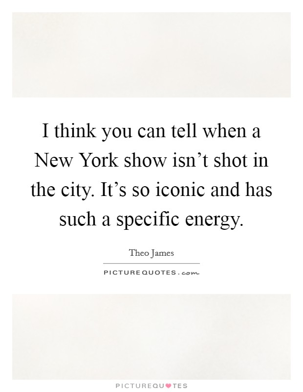 I think you can tell when a New York show isn't shot in the city. It's so iconic and has such a specific energy Picture Quote #1