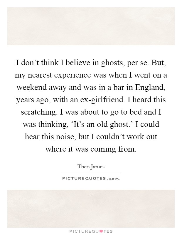 I don't think I believe in ghosts, per se. But, my nearest experience was when I went on a weekend away and was in a bar in England, years ago, with an ex-girlfriend. I heard this scratching. I was about to go to bed and I was thinking, 'It's an old ghost.' I could hear this noise, but I couldn't work out where it was coming from Picture Quote #1