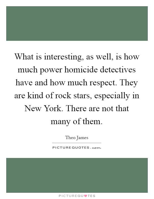 What is interesting, as well, is how much power homicide detectives have and how much respect. They are kind of rock stars, especially in New York. There are not that many of them Picture Quote #1