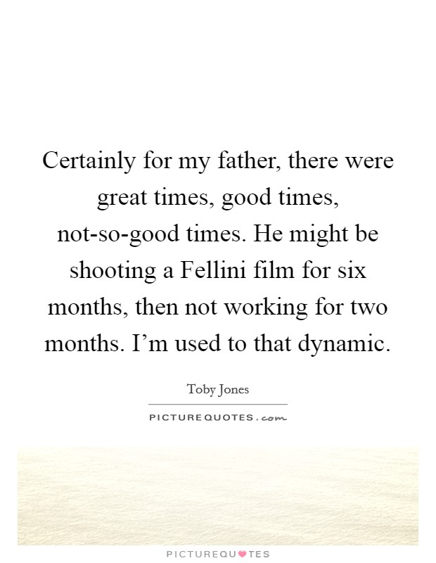 Certainly for my father, there were great times, good times, not-so-good times. He might be shooting a Fellini film for six months, then not working for two months. I'm used to that dynamic Picture Quote #1