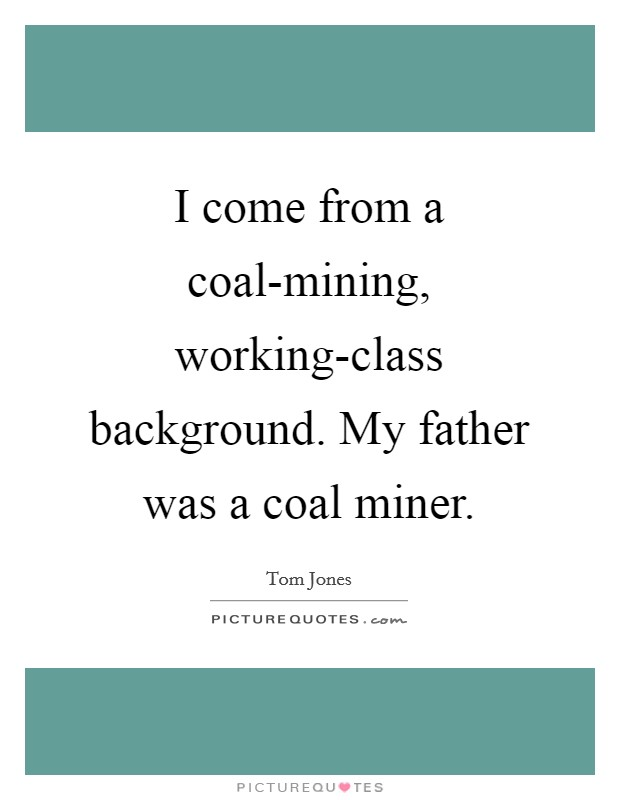 I come from a coal-mining, working-class background. My father was a coal miner Picture Quote #1