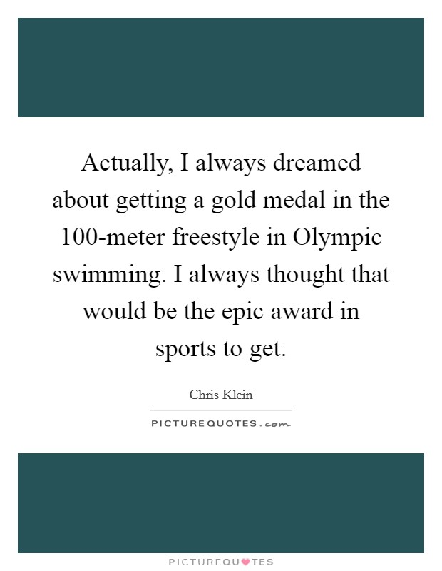 Actually, I always dreamed about getting a gold medal in the 100-meter freestyle in Olympic swimming. I always thought that would be the epic award in sports to get Picture Quote #1