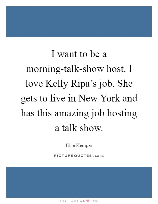 I want to be a morning-talk-show host. I love Kelly Ripa's job. She gets to live in New York and has this amazing job hosting a talk show Picture Quote #1