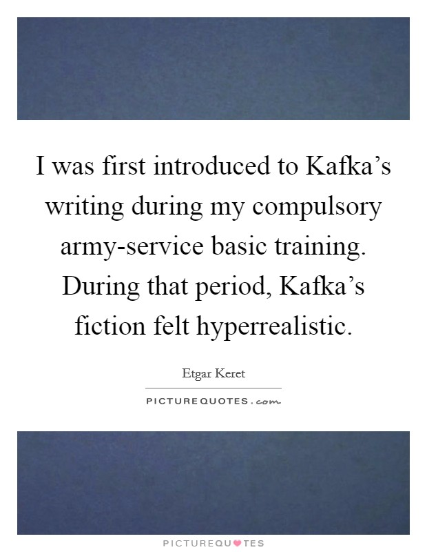 I was first introduced to Kafka's writing during my compulsory army-service basic training. During that period, Kafka's fiction felt hyperrealistic Picture Quote #1