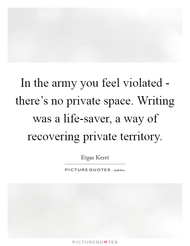 In the army you feel violated - there's no private space. Writing was a life-saver, a way of recovering private territory Picture Quote #1
