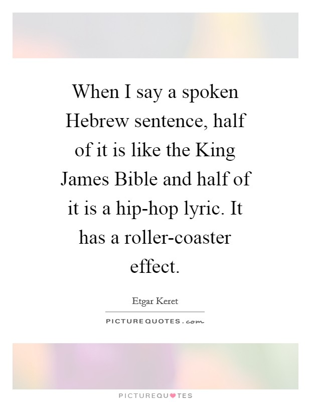 When I say a spoken Hebrew sentence, half of it is like the King James Bible and half of it is a hip-hop lyric. It has a roller-coaster effect Picture Quote #1