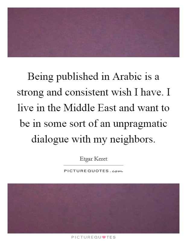 Being published in Arabic is a strong and consistent wish I have. I live in the Middle East and want to be in some sort of an unpragmatic dialogue with my neighbors Picture Quote #1