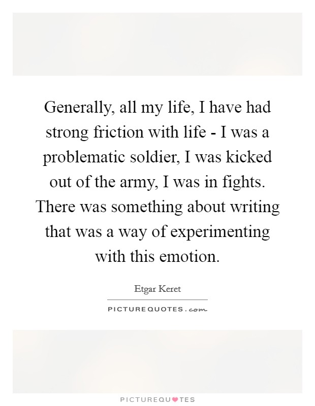 Generally, all my life, I have had strong friction with life - I was a problematic soldier, I was kicked out of the army, I was in fights. There was something about writing that was a way of experimenting with this emotion Picture Quote #1