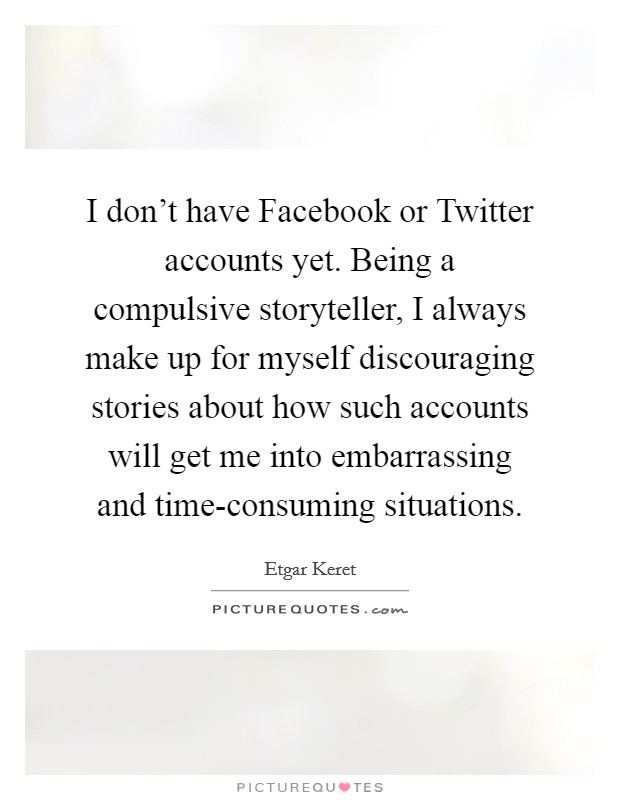 I don't have Facebook or Twitter accounts yet. Being a compulsive storyteller, I always make up for myself discouraging stories about how such accounts will get me into embarrassing and time-consuming situations Picture Quote #1
