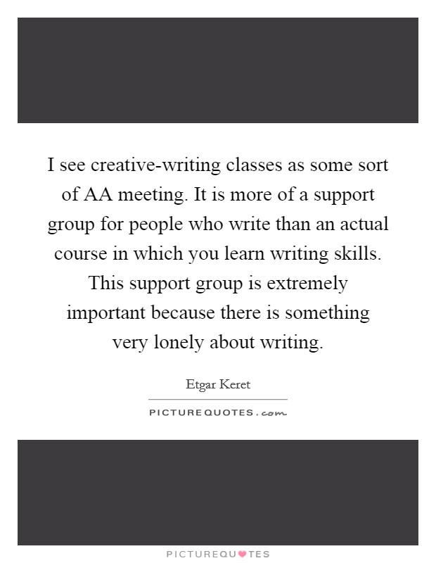 I see creative-writing classes as some sort of AA meeting. It is more of a support group for people who write than an actual course in which you learn writing skills. This support group is extremely important because there is something very lonely about writing Picture Quote #1