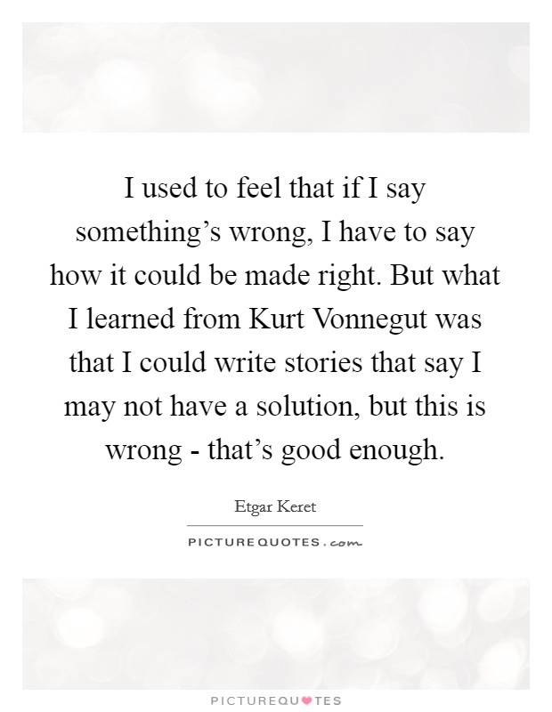 I used to feel that if I say something's wrong, I have to say how it could be made right. But what I learned from Kurt Vonnegut was that I could write stories that say I may not have a solution, but this is wrong - that's good enough Picture Quote #1