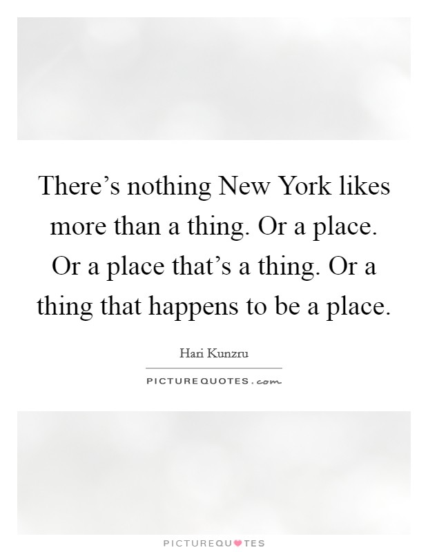 There's nothing New York likes more than a thing. Or a place. Or a place that's a thing. Or a thing that happens to be a place Picture Quote #1