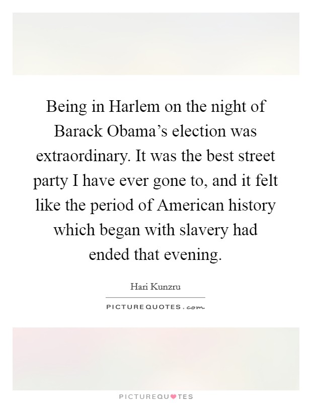Being in Harlem on the night of Barack Obama's election was extraordinary. It was the best street party I have ever gone to, and it felt like the period of American history which began with slavery had ended that evening Picture Quote #1