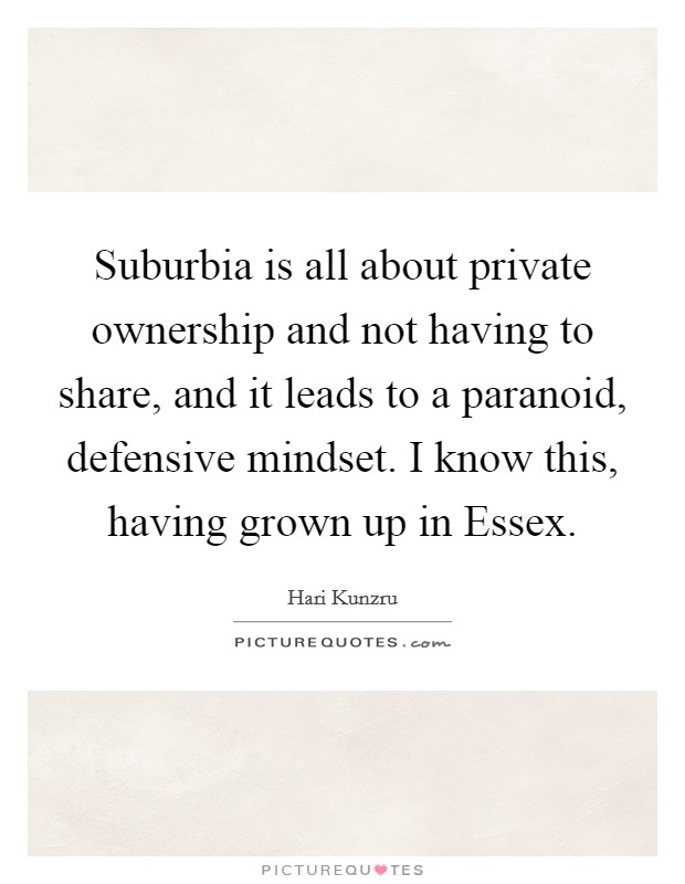 Suburbia is all about private ownership and not having to share, and it leads to a paranoid, defensive mindset. I know this, having grown up in Essex Picture Quote #1