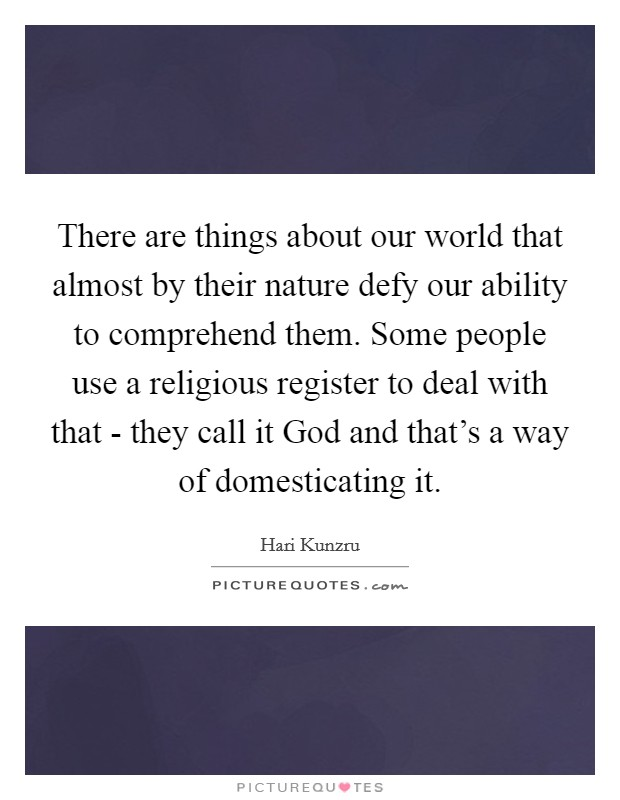 There are things about our world that almost by their nature defy our ability to comprehend them. Some people use a religious register to deal with that - they call it God and that's a way of domesticating it Picture Quote #1