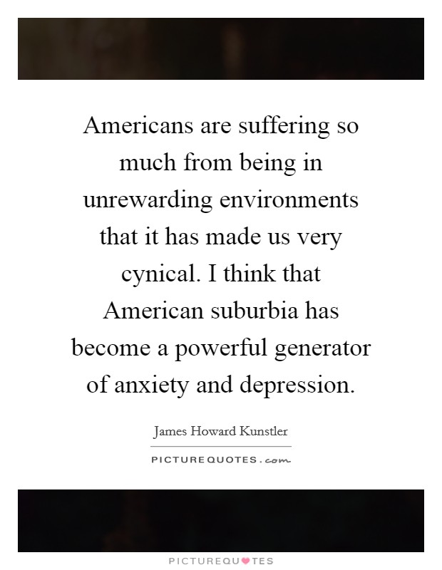 Americans are suffering so much from being in unrewarding environments that it has made us very cynical. I think that American suburbia has become a powerful generator of anxiety and depression Picture Quote #1