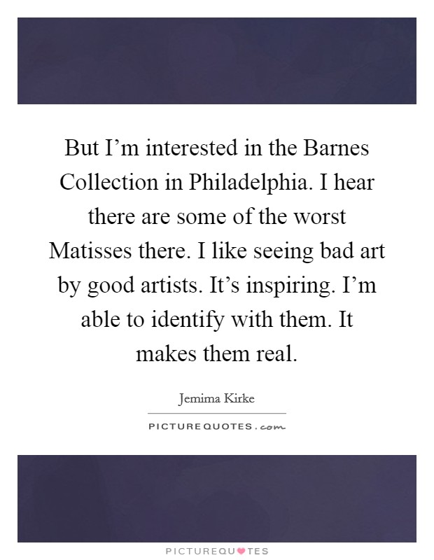 But I'm interested in the Barnes Collection in Philadelphia. I hear there are some of the worst Matisses there. I like seeing bad art by good artists. It's inspiring. I'm able to identify with them. It makes them real Picture Quote #1