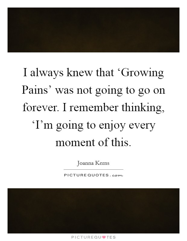 I always knew that 'Growing Pains' was not going to go on forever. I remember thinking, 'I'm going to enjoy every moment of this Picture Quote #1