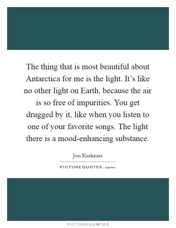 The thing that is most beautiful about Antarctica for me is the light. It's like no other light on Earth, because the air is so free of impurities. You get drugged by it, like when you listen to one of your favorite songs. The light there is a mood-enhancing substance Picture Quote #1