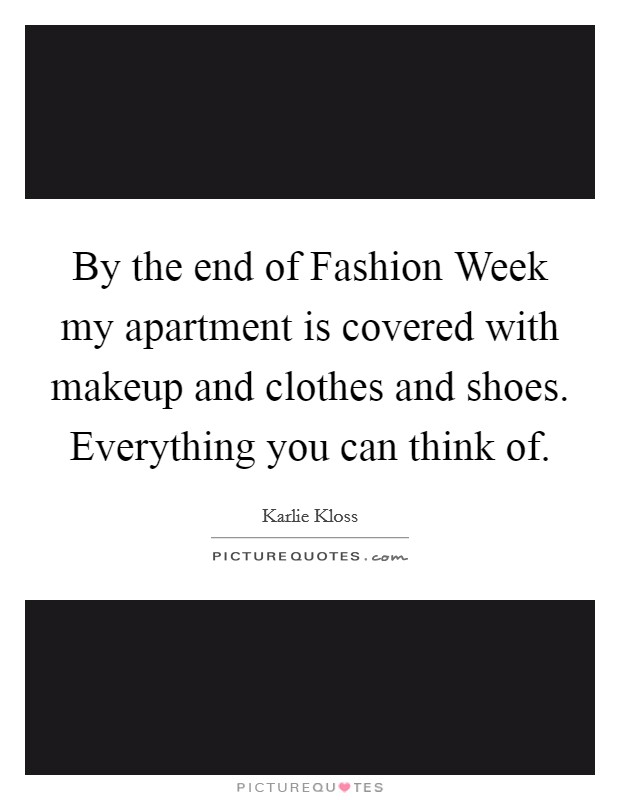 By the end of Fashion Week my apartment is covered with makeup and clothes and shoes. Everything you can think of Picture Quote #1