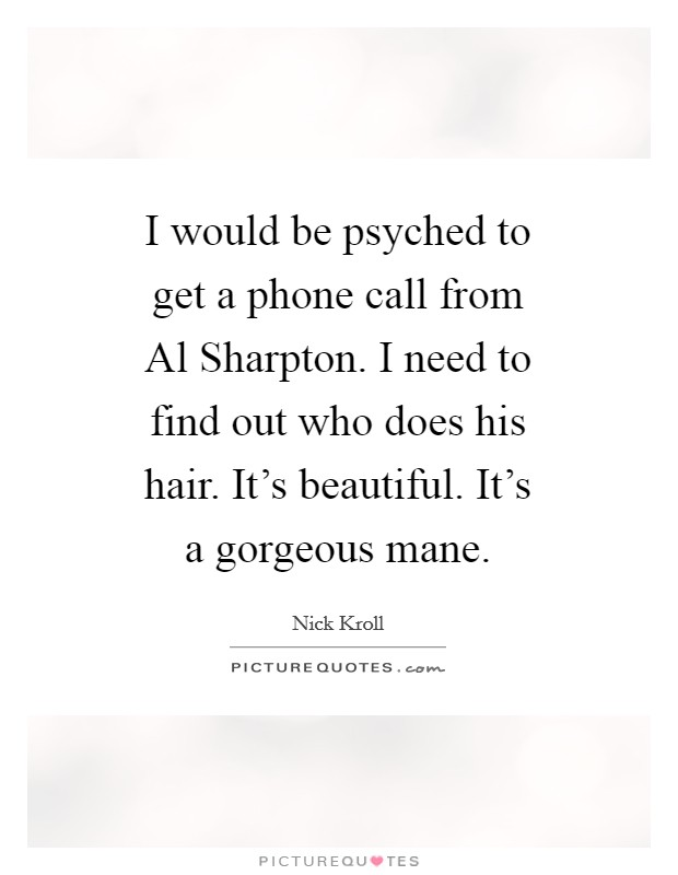 I would be psyched to get a phone call from Al Sharpton. I need to find out who does his hair. It's beautiful. It's a gorgeous mane Picture Quote #1