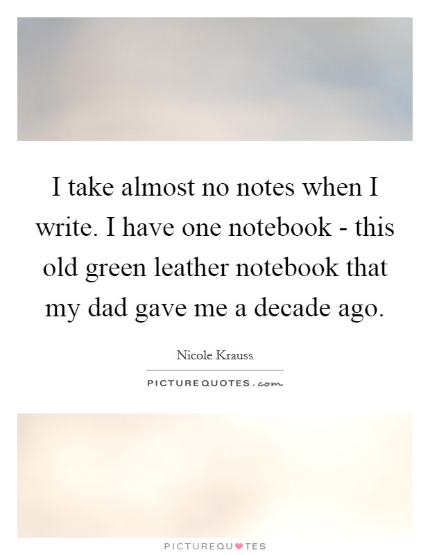 I take almost no notes when I write. I have one notebook - this old green leather notebook that my dad gave me a decade ago Picture Quote #1