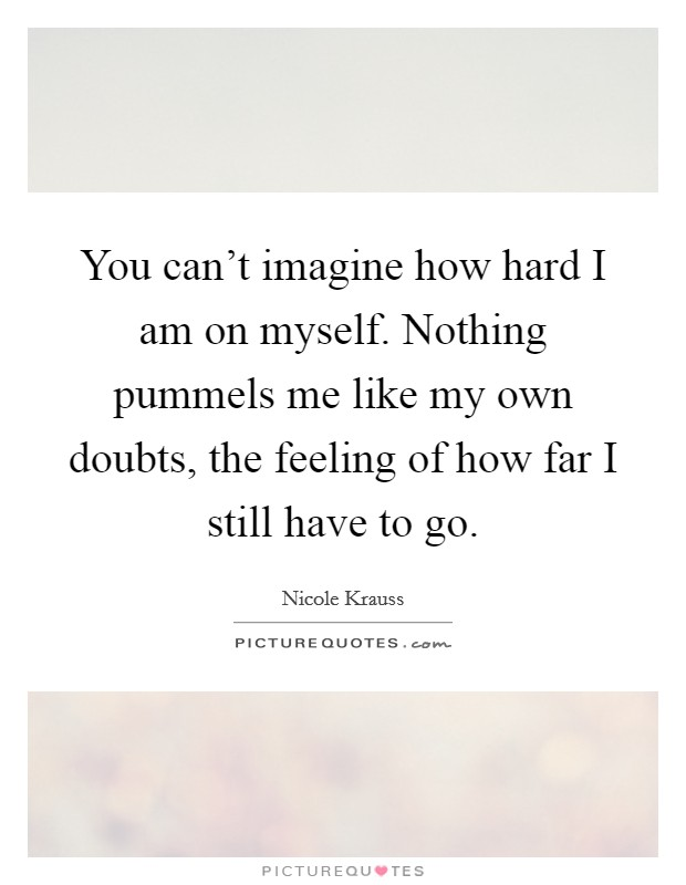 You can't imagine how hard I am on myself. Nothing pummels me like my own doubts, the feeling of how far I still have to go Picture Quote #1