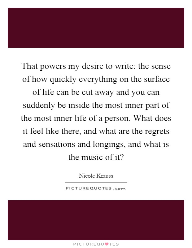 That powers my desire to write: the sense of how quickly everything on the surface of life can be cut away and you can suddenly be inside the most inner part of the most inner life of a person. What does it feel like there, and what are the regrets and sensations and longings, and what is the music of it? Picture Quote #1