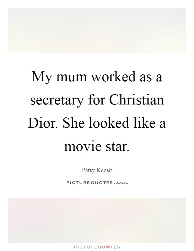 My mum worked as a secretary for Christian Dior. She looked like a movie star Picture Quote #1