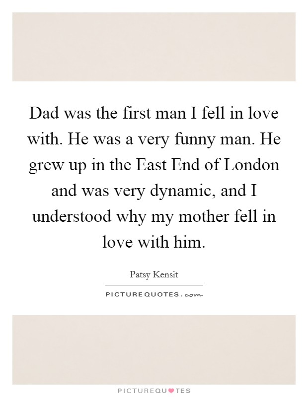 Dad was the first man I fell in love with. He was a very funny man. He grew up in the East End of London and was very dynamic, and I understood why my mother fell in love with him Picture Quote #1