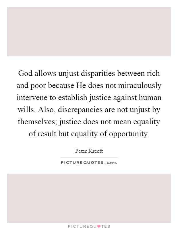 God allows unjust disparities between rich and poor because He does not miraculously intervene to establish justice against human wills. Also, discrepancies are not unjust by themselves; justice does not mean equality of result but equality of opportunity Picture Quote #1