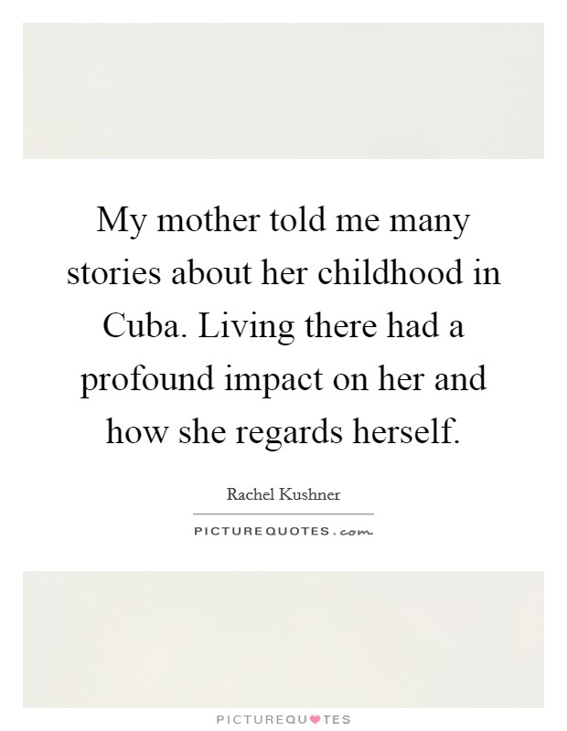 My mother told me many stories about her childhood in Cuba. Living there had a profound impact on her and how she regards herself Picture Quote #1