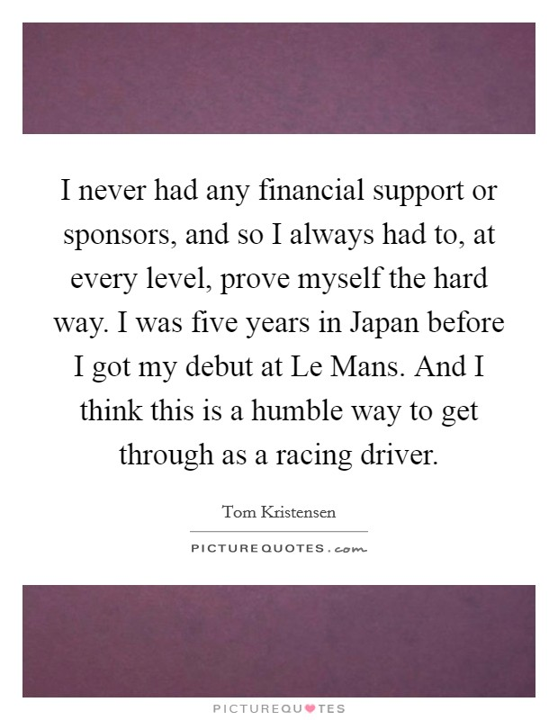 I never had any financial support or sponsors, and so I always had to, at every level, prove myself the hard way. I was five years in Japan before I got my debut at Le Mans. And I think this is a humble way to get through as a racing driver Picture Quote #1