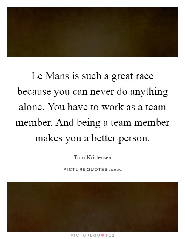 Le Mans is such a great race because you can never do anything alone. You have to work as a team member. And being a team member makes you a better person Picture Quote #1