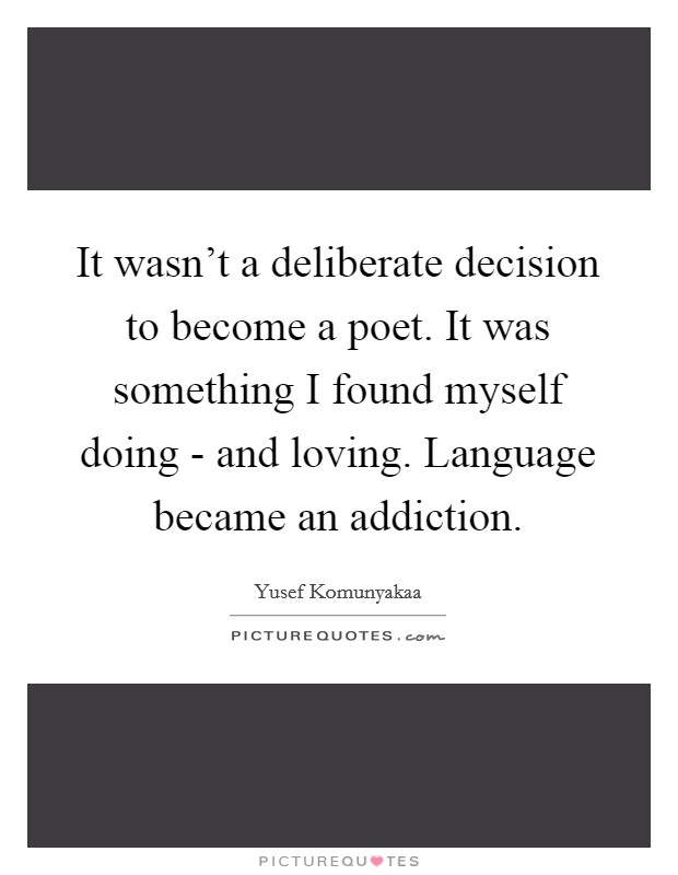 It wasn't a deliberate decision to become a poet. It was something I found myself doing - and loving. Language became an addiction Picture Quote #1