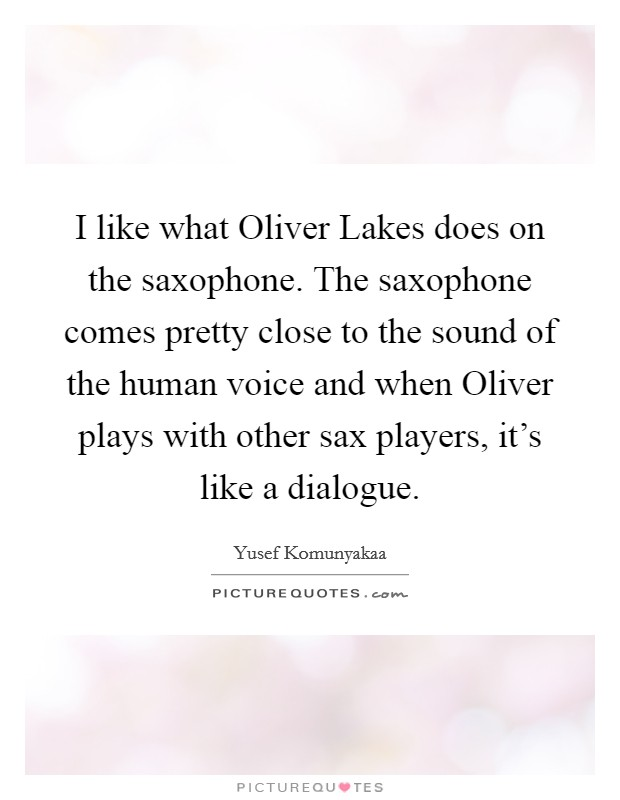 I like what Oliver Lakes does on the saxophone. The saxophone comes pretty close to the sound of the human voice and when Oliver plays with other sax players, it's like a dialogue Picture Quote #1