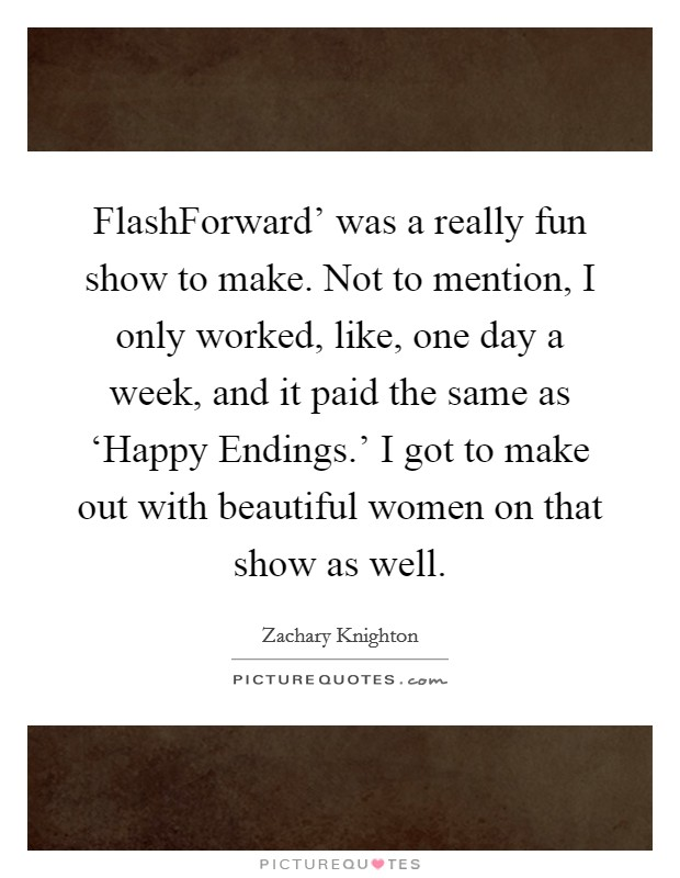 FlashForward' was a really fun show to make. Not to mention, I only worked, like, one day a week, and it paid the same as 'Happy Endings.' I got to make out with beautiful women on that show as well Picture Quote #1