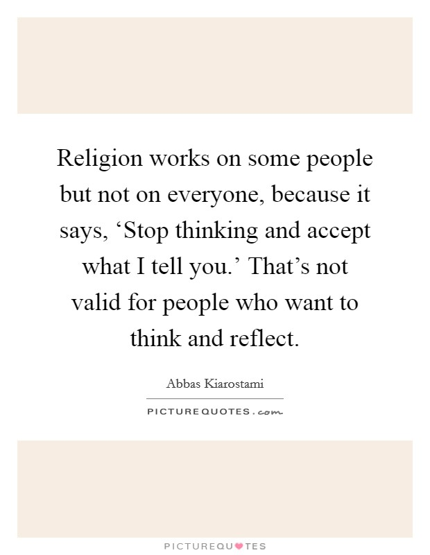 Religion works on some people but not on everyone, because it says, 'Stop thinking and accept what I tell you.' That's not valid for people who want to think and reflect Picture Quote #1