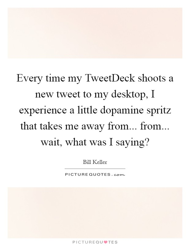 Every time my TweetDeck shoots a new tweet to my desktop, I experience a little dopamine spritz that takes me away from... from... wait, what was I saying? Picture Quote #1