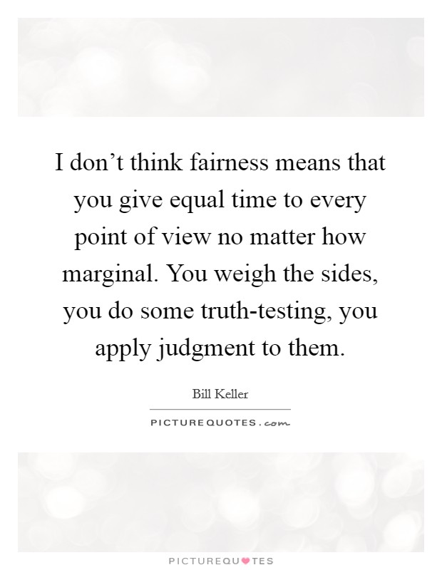 I don't think fairness means that you give equal time to every point of view no matter how marginal. You weigh the sides, you do some truth-testing, you apply judgment to them Picture Quote #1
